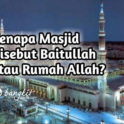 Kenapa Masjid Disebut Baitullah atau Rumah Allah?